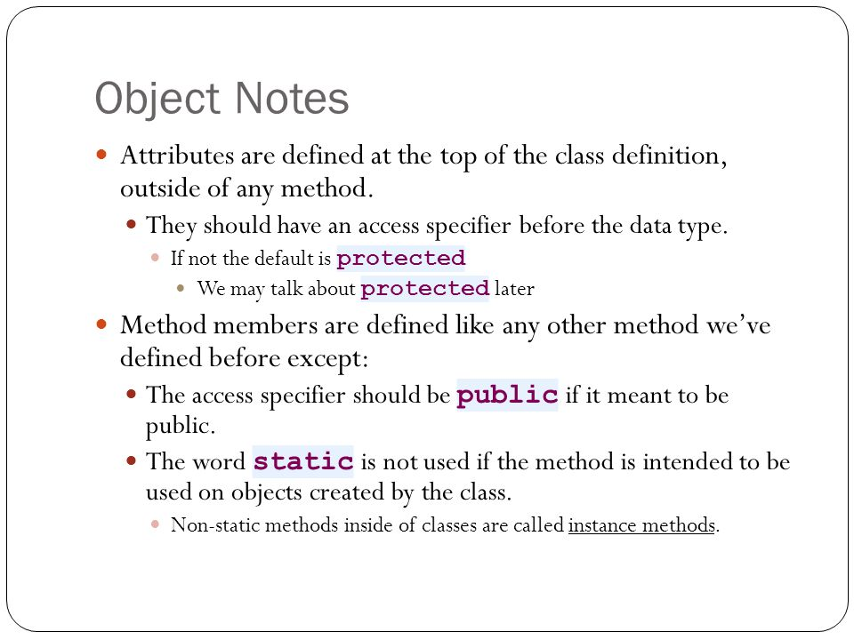 Object Notes setLength and setWidth are known as mutator methods, because they change the attributes of the class.