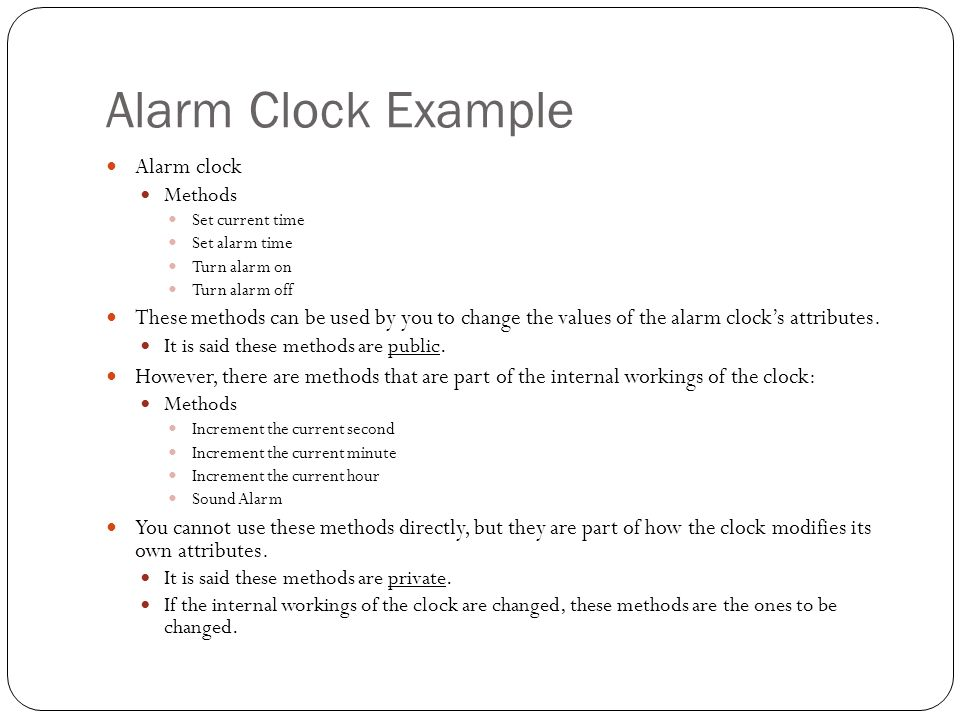 Alarm Clock Example Alarm clock Methods Set current time Set alarm time Turn alarm on Turn alarm off These methods can be used by you to change the values of the alarm clock's attributes.