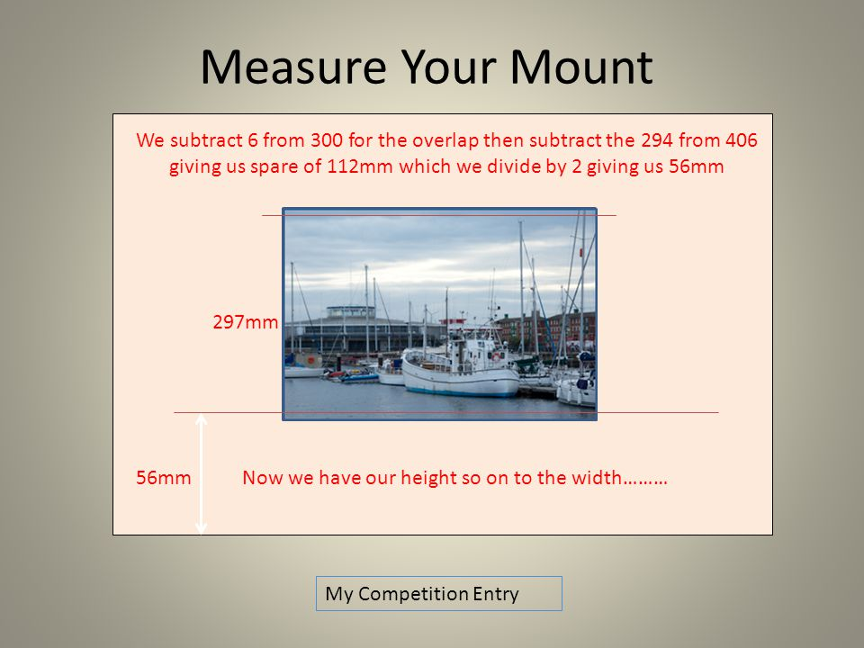 We subtract 6 from 300 for the overlap then subtract the 294 from 406 giving us spare of 112mm which we divide by 2 giving us 56mm 297mm 56mm Now we have our height so on to the width……… Measure Your Mount My Competition Entry