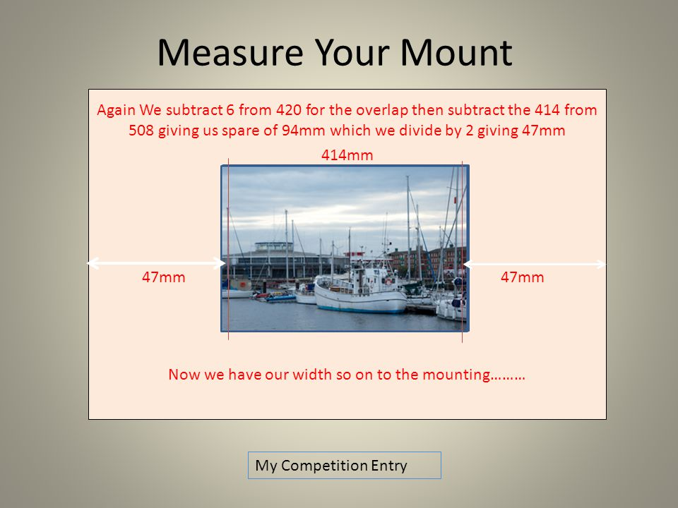 Again We subtract 6 from 420 for the overlap then subtract the 414 from 508 giving us spare of 94mm which we divide by 2 giving 47mm 414mm 47mm 47mm Now we have our width so on to the mounting……… Measure Your Mount My Competition Entry