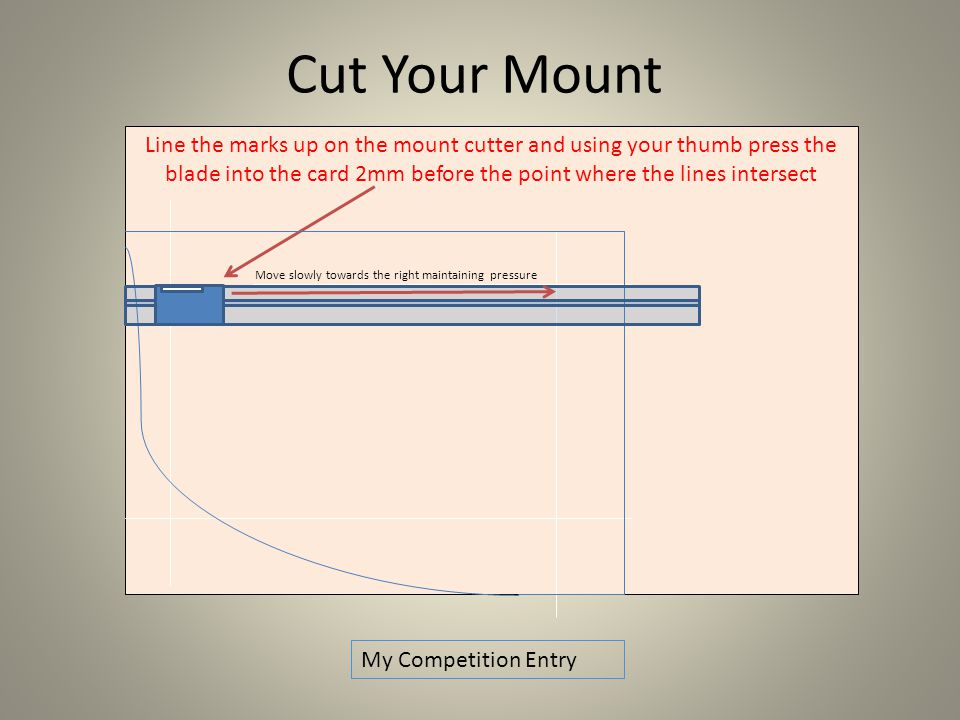 Line the marks up on the mount cutter and using your thumb press the blade into the card 2mm before the point where the lines intersect Cut Your Mount My Competition Entry Move slowly towards the right maintaining pressure