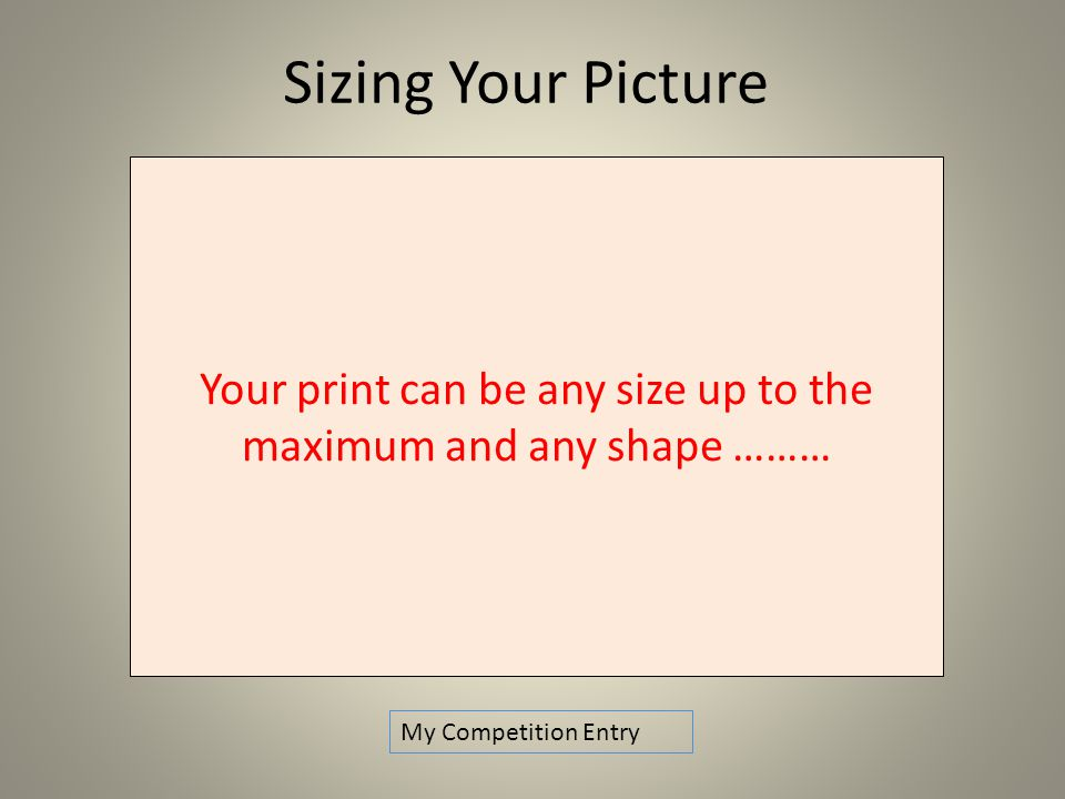Sizing Your Picture My Competition Entry Your print can be any size up to the maximum and any shape ………