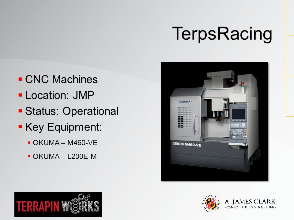  CNC Machines  Location: JMP  Status: Operational  Key Equipment:  OKUMA – M460-VE  OKUMA – L200E-M TerpsRacing