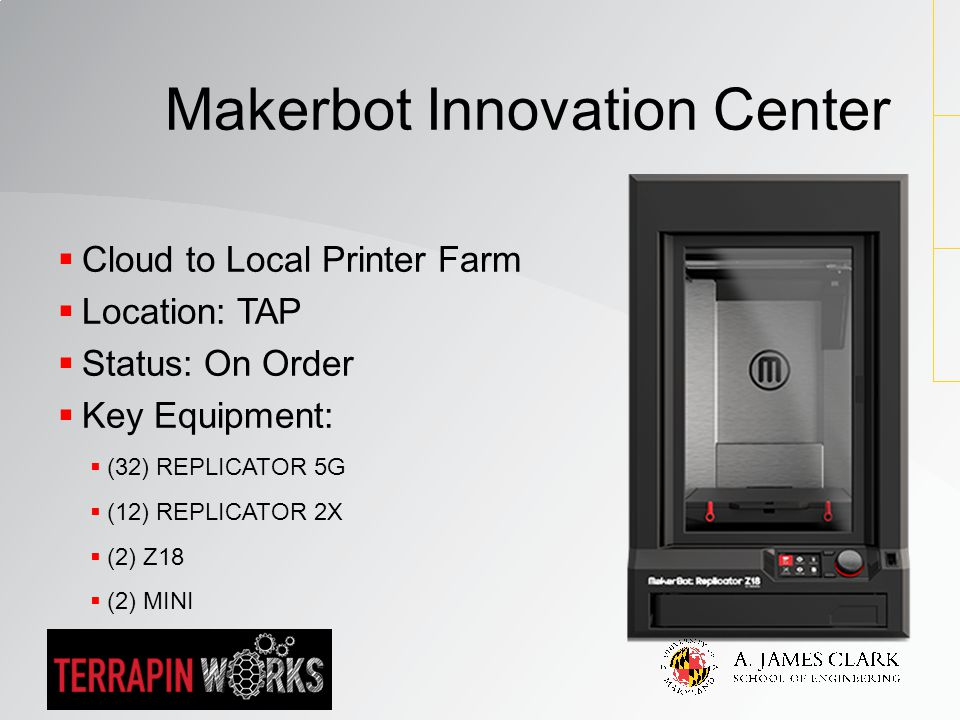  Cloud to Local Printer Farm  Location: TAP  Status: On Order  Key Equipment:  (32) REPLICATOR 5G  (12) REPLICATOR 2X  (2) Z18  (2) MINI Makerbot Innovation Center