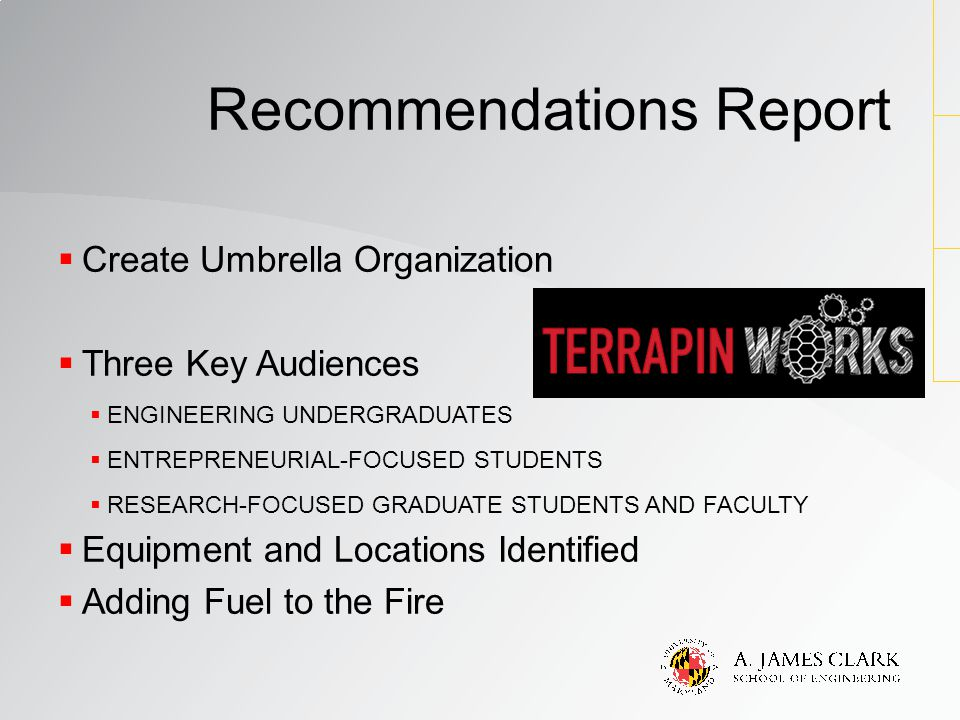  Create Umbrella Organization  Three Key Audiences  ENGINEERING UNDERGRADUATES  ENTREPRENEURIAL-FOCUSED STUDENTS  RESEARCH-FOCUSED GRADUATE STUDENTS AND FACULTY  Equipment and Locations Identified  Adding Fuel to the Fire Recommendations Report