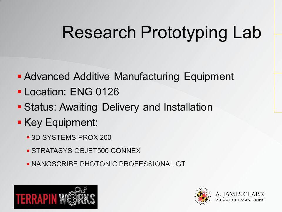  Advanced Additive Manufacturing Equipment  Location: ENG 0126  Status: Awaiting Delivery and Installation  Key Equipment:  3D SYSTEMS PROX 200  STRATASYS OBJET500 CONNEX  NANOSCRIBE PHOTONIC PROFESSIONAL GT Research Prototyping Lab