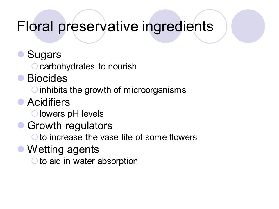 Floral preservative ingredients Sugars  carbohydrates to nourish Biocides  inhibits the growth of microorganisms Acidifiers  lowers pH levels Growth regulators  to increase the vase life of some flowers Wetting agents  to aid in water absorption