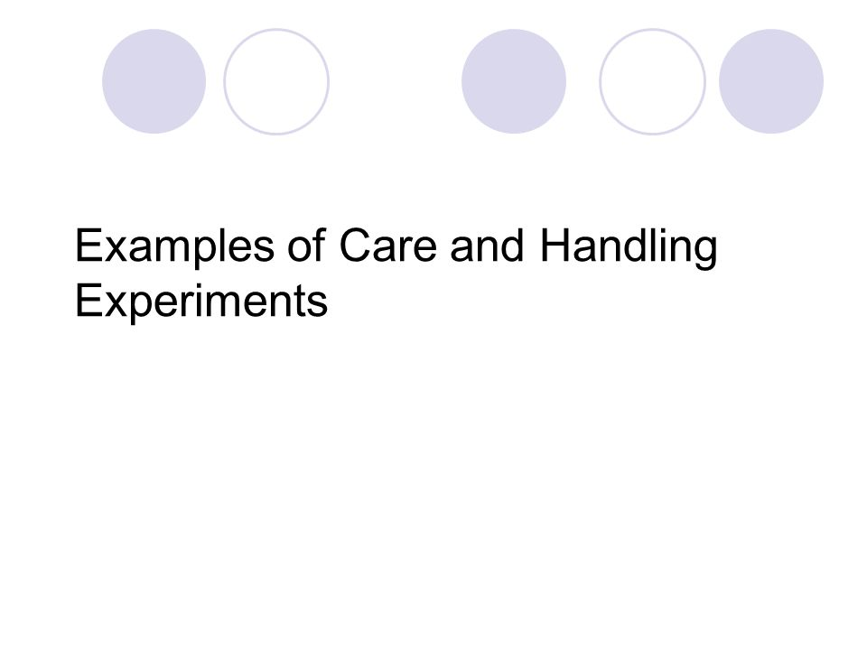 Examples of Care and Handling Experiments
