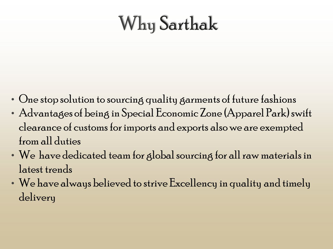 Why Sarthak One stop solution to sourcing quality garments of future fashions Advantages of being in Special Economic Zone (Apparel Park) swift clearance of customs for imports and exports also we are exempted from all duties We have dedicated team for global sourcing for all raw materials in latest trends We have always believed to strive Excellency in quality and timely delivery