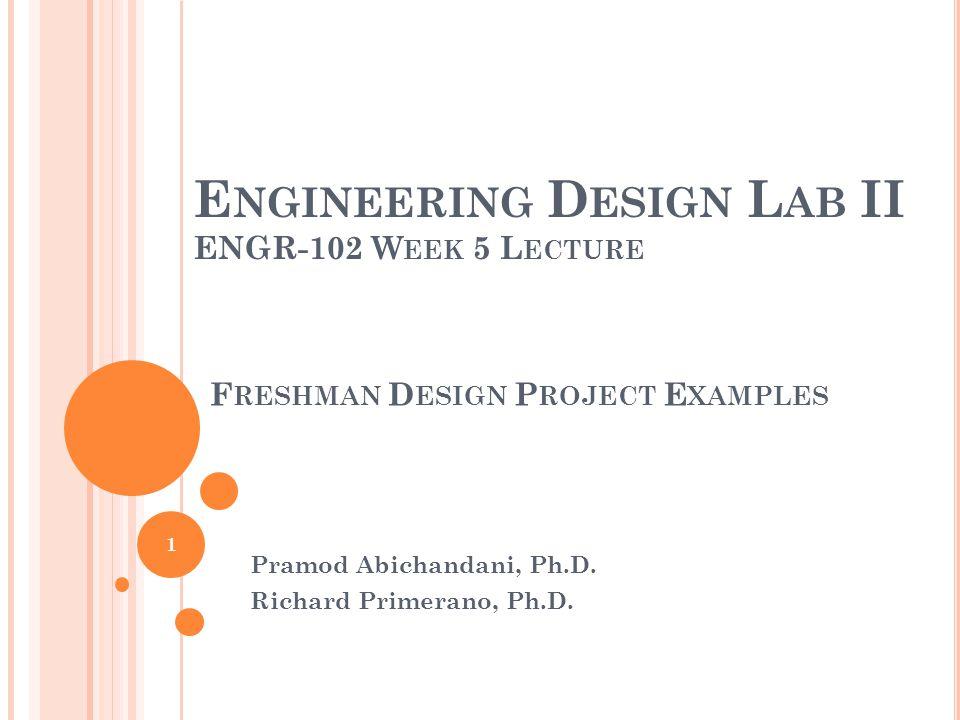 E NGINEERING D ESIGN L AB II ENGR-102 W EEK 5 L ECTURE Pramod Abichandani, Ph.D.