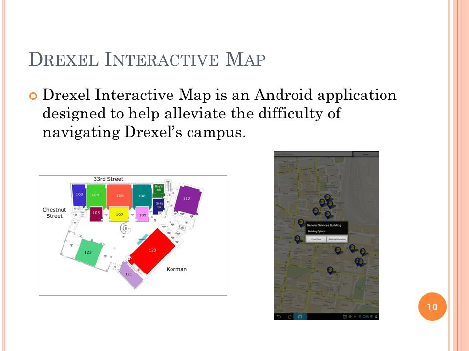 D REXEL I NTERACTIVE M AP Drexel Interactive Map is an Android application designed to help alleviate the difficulty of navigating Drexel's campus. 10