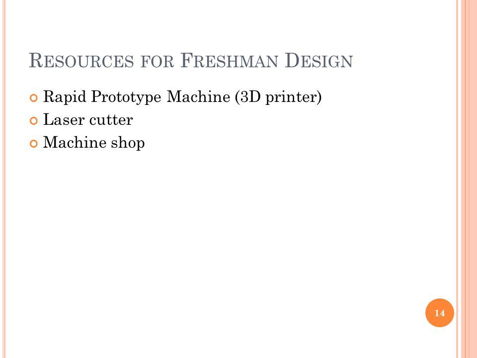 R ESOURCES FOR F RESHMAN D ESIGN Rapid Prototype Machine (3D printer) Laser cutter Machine shop 14