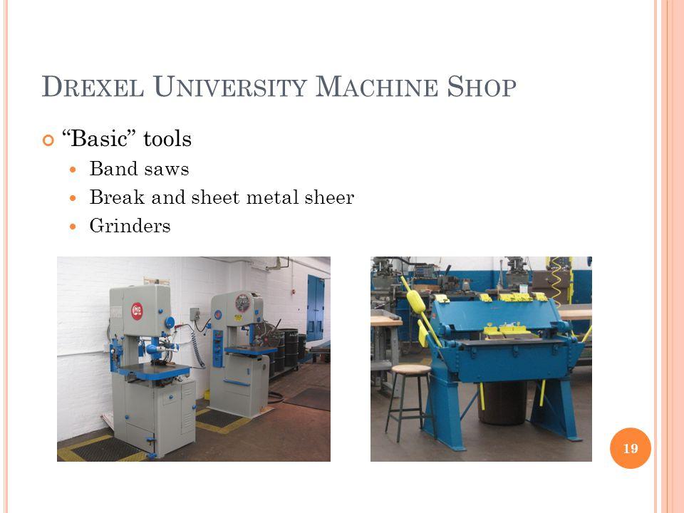 D REXEL U NIVERSITY M ACHINE S HOP Basic tools Band saws Break and sheet metal sheer Grinders 19
