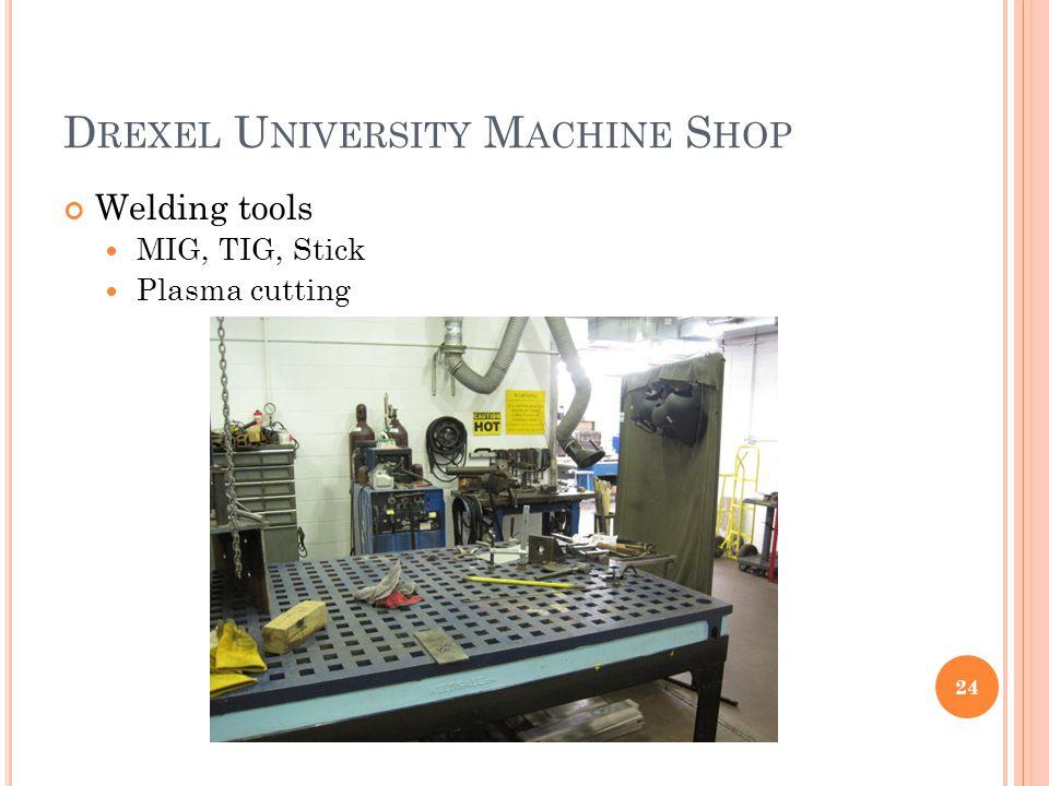 D REXEL U NIVERSITY M ACHINE S HOP Welding tools MIG, TIG, Stick Plasma cutting 24