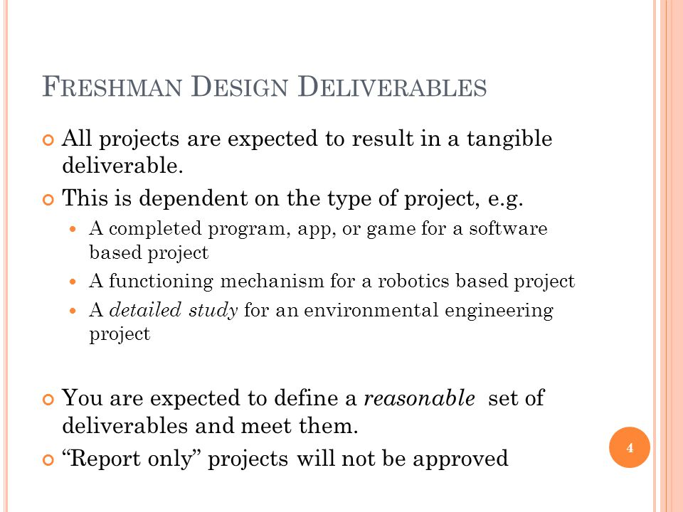F RESHMAN D ESIGN D ELIVERABLES All projects are expected to result in a tangible deliverable. This is dependent on the type of project, e.g. A comple