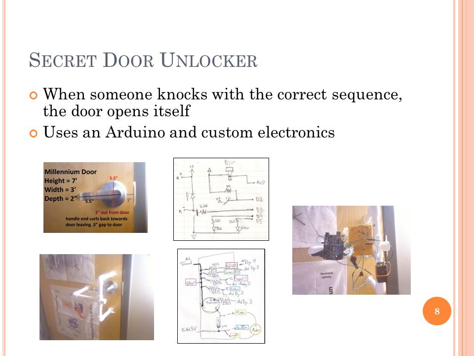S ECRET D OOR U NLOCKER 8 When someone knocks with the correct sequence, the door opens itself Uses an Arduino and custom electronics