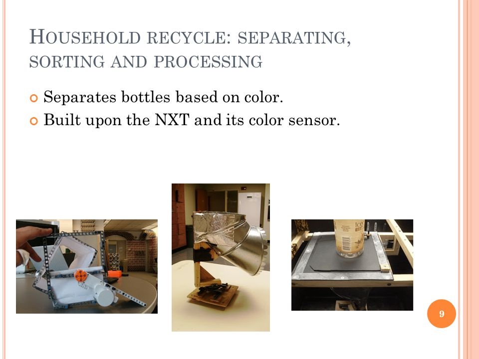 H OUSEHOLD RECYCLE : SEPARATING, SORTING AND PROCESSING Separates bottles based on color. Built upon the NXT and its color sensor. 9