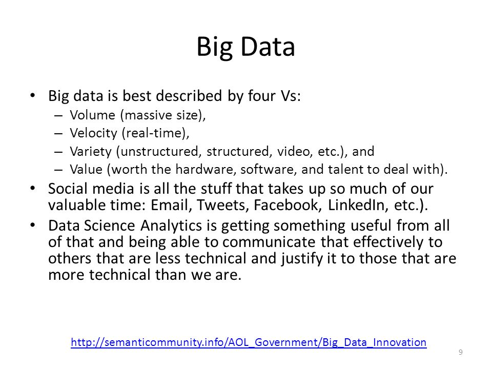 Big Data Big data is best described by four Vs: – Volume (massive size), – Velocity (real-time), – Variety (unstructured, structured, video, etc.), an