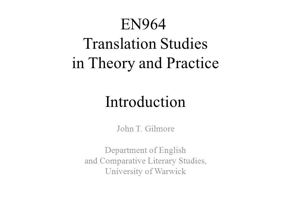 EN964 Translation Studies in Theory and Practice Introduction John T. Gilmore Department of English and Comparative Literary Studies, University of Wa