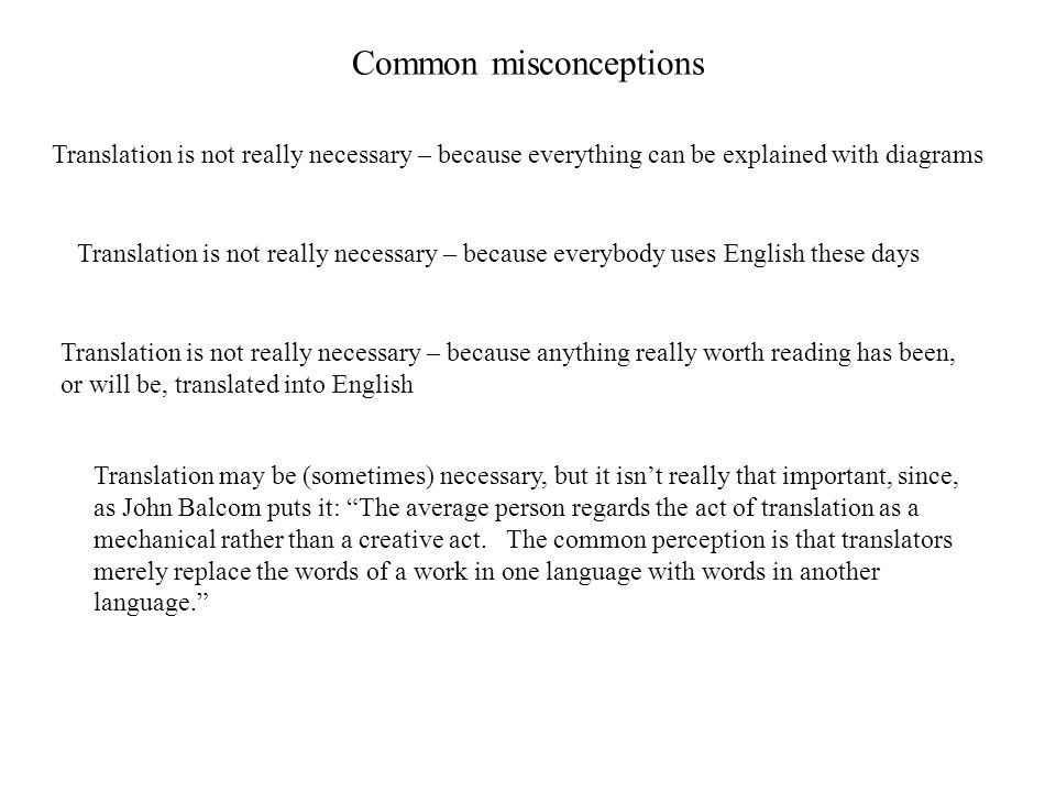 Common misconceptions Translation is not really necessary – because everything can be explained with diagrams Translation is not really necessary – because everybody uses English these days Translation is not really necessary – because anything really worth reading has been, or will be, translated into English Translation may be (sometimes) necessary, but it isn't really that important, since, as John Balcom puts it: The average person regards the act of translation as a mechanical rather than a creative act.