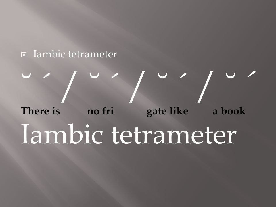  Iambic tetrameter ˘ ´ / ˘ ´ / ˘ ´ / ˘ ´ There is no fri gate like a book Iambic tetrameter