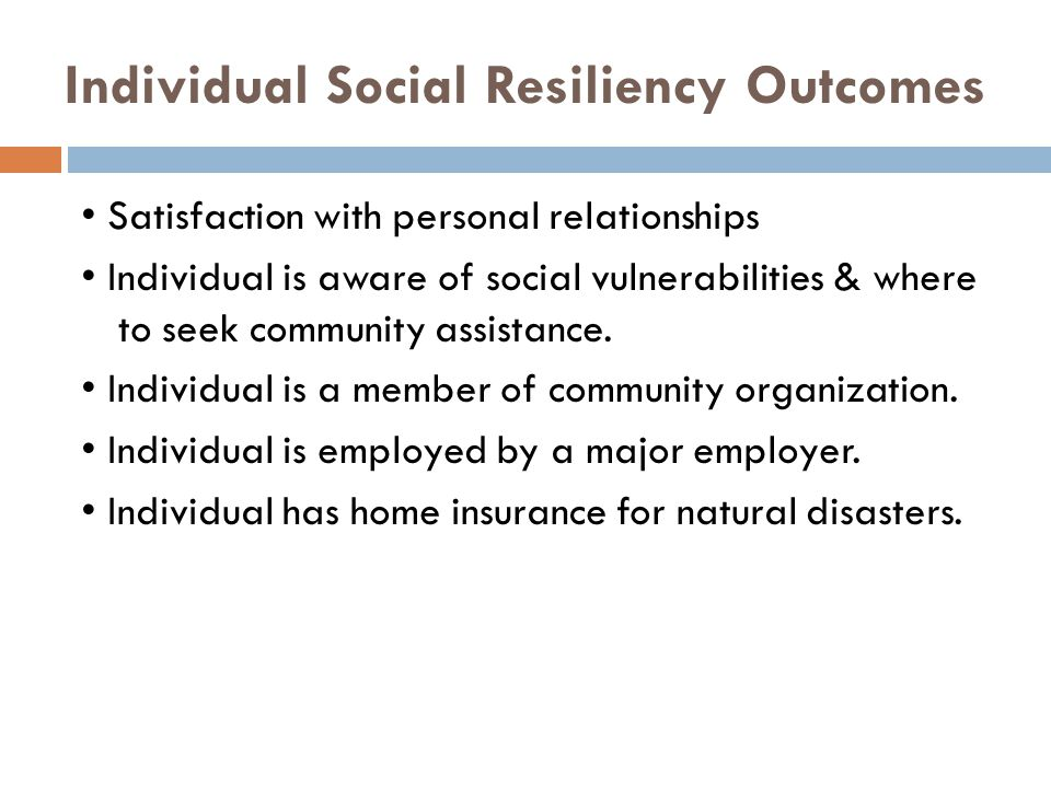 Individual Social Resiliency Outcomes Satisfaction with personal relationships Individual is aware of social vulnerabilities & where to seek community assistance.