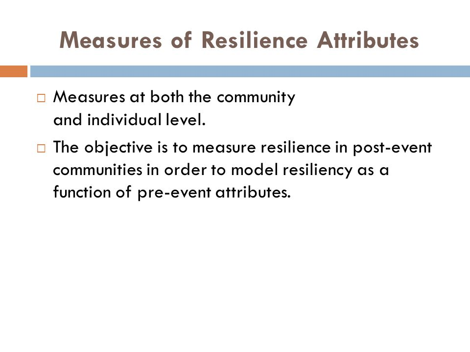 Measures of Resilience Attributes  Measures at both the community and individual level.