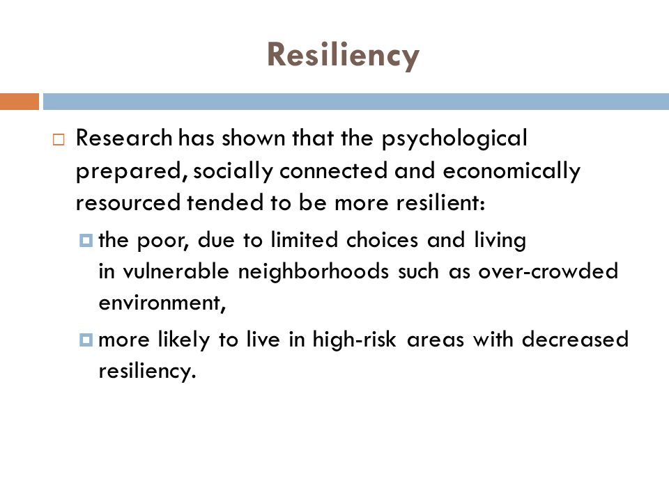 Resiliency  Research has shown that the psychological prepared, socially connected and economically resourced tended to be more resilient:  the poor, due to limited choices and living in vulnerable neighborhoods such as over-crowded environment,  more likely to live in high-risk areas with decreased resiliency.
