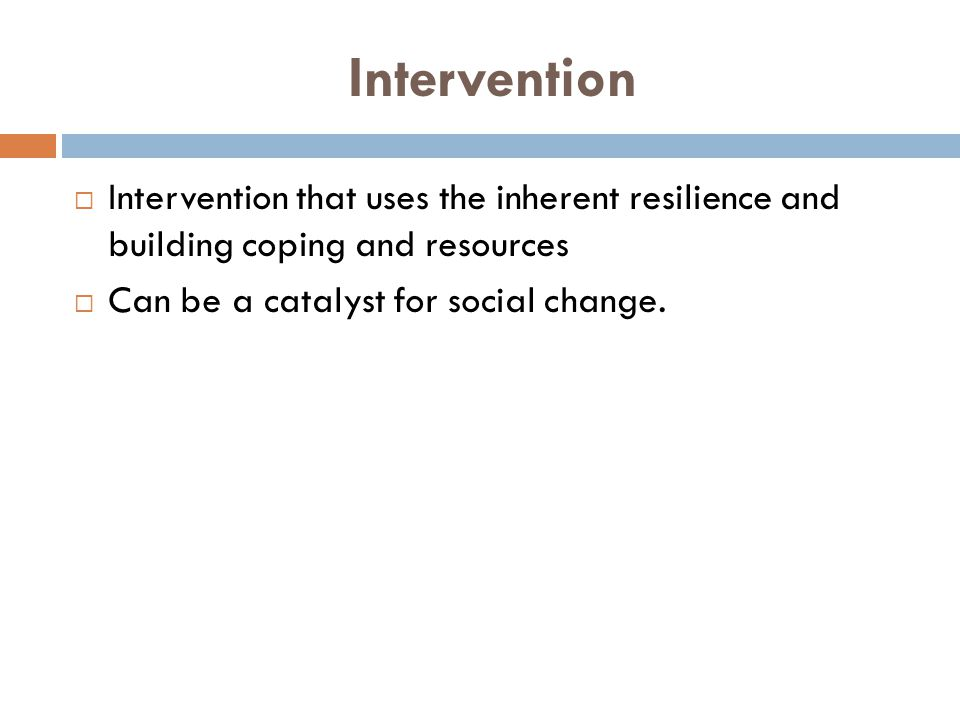 Intervention  Intervention that uses the inherent resilience and building coping and resources  Can be a catalyst for social change.