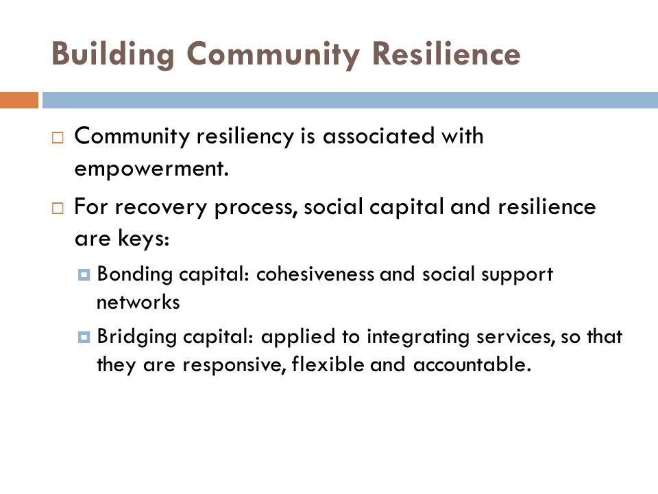 Building Community Resilience  Community resiliency is associated with empowerment.