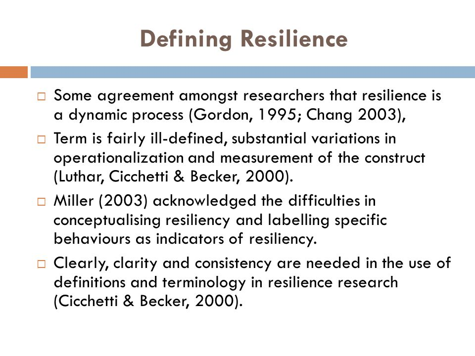 Defining Resilience  Some agreement amongst researchers that resilience is a dynamic process (Gordon, 1995; Chang 2003),  Term is fairly ill-defined, substantial variations in operationalization and measurement of the construct (Luthar, Cicchetti & Becker, 2000).