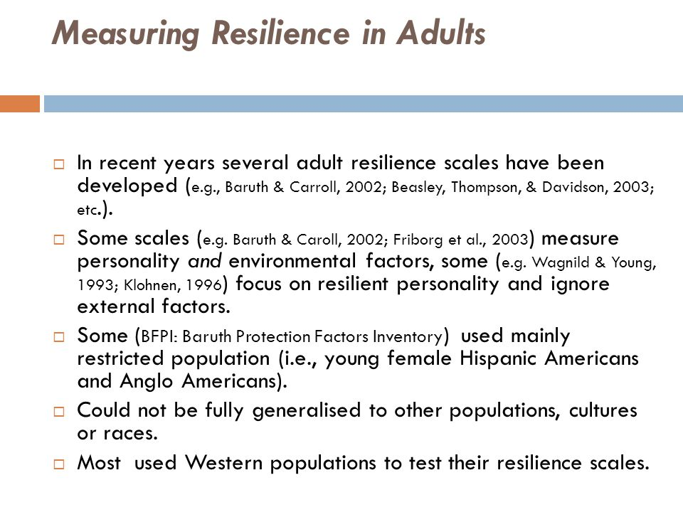 Measuring Resilience in Adults  In recent years several adult resilience scales have been developed ( e.g., Baruth & Carroll, 2002; Beasley, Thompson, & Davidson, 2003; etc.).