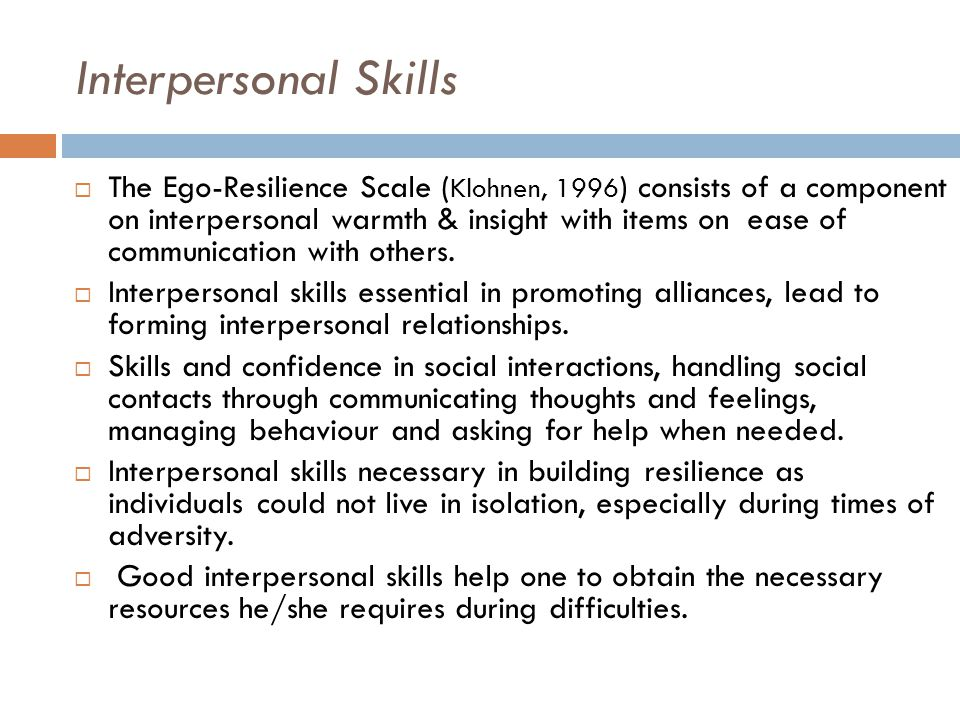 Interpersonal Skills  The Ego-Resilience Scale ( Klohnen, 1996 ) consists of a component on interpersonal warmth & insight with items on ease of communication with others.