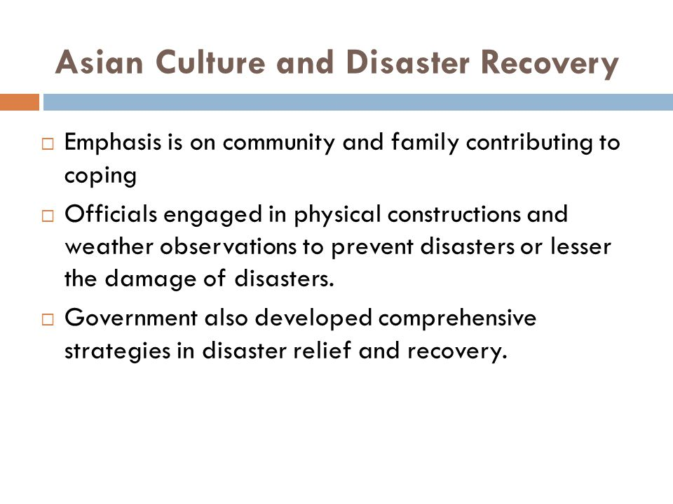 Asian Culture and Disaster Recovery  Emphasis is on community and family contributing to coping  Officials engaged in physical constructions and weather observations to prevent disasters or lesser the damage of disasters.
