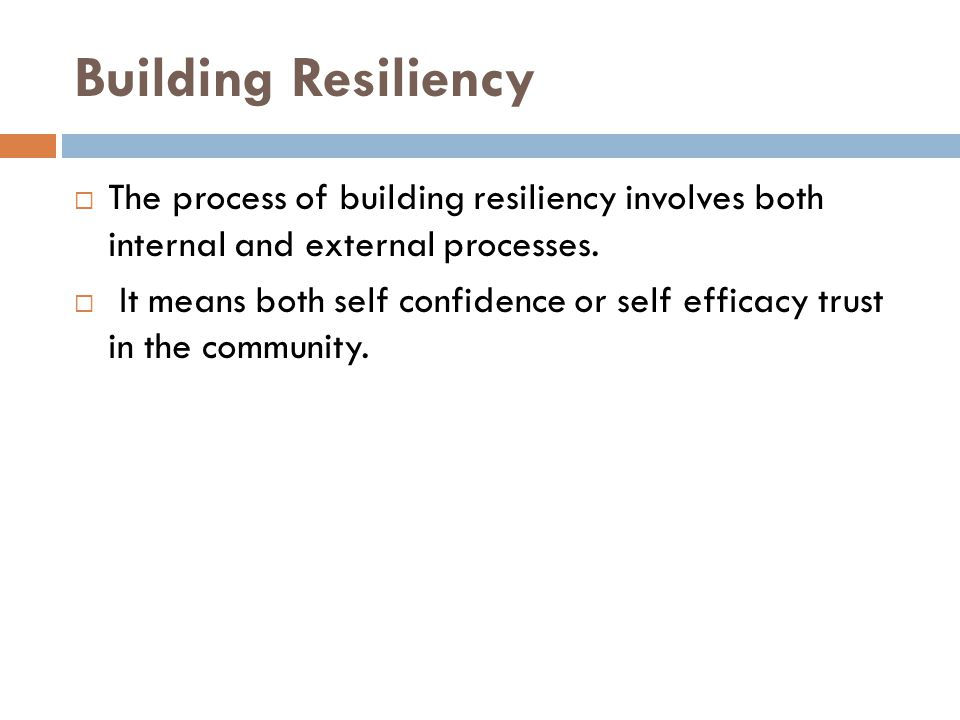 Building Resiliency  The process of building resiliency involves both internal and external processes.