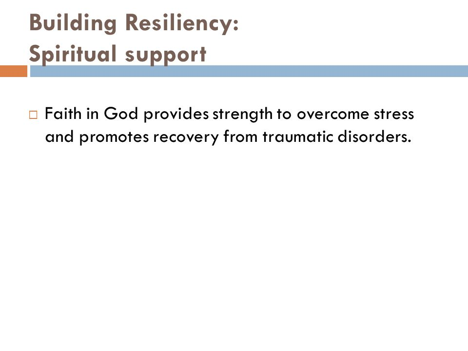 Building Resiliency: Spiritual support  Faith in God provides strength to overcome stress and promotes recovery from traumatic disorders.