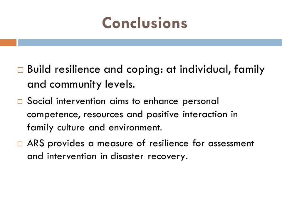 Conclusions  Build resilience and coping: at individual, family and community levels.