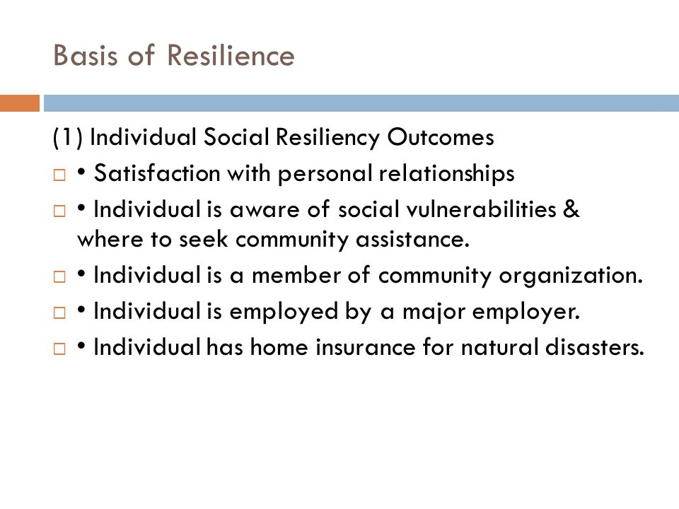 Basis of Resilience (1) Individual Social Resiliency Outcomes  Satisfaction with personal relationships  Individual is aware of social vulnerabilities & where to seek community assistance.