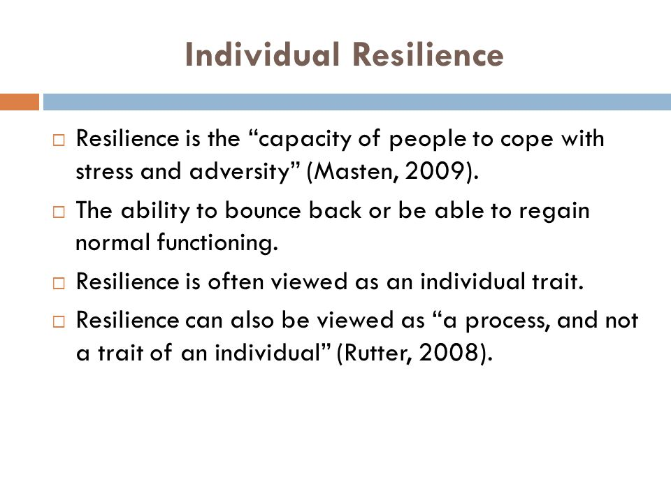 Individual Resilience  Resilience is the capacity of people to cope with stress and adversity (Masten, 2009).