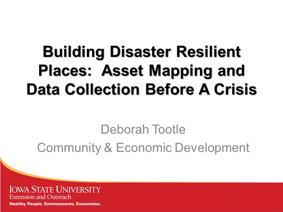 Building Disaster Resilient Places: Asset Mapping and Data Collection Before A Crisis Deborah Tootle Community & Economic Development