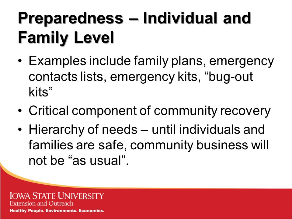 Preparedness – Individual and Family Level Examples include family plans, emergency contacts lists, emergency kits, bug-out kits Critical component of community recovery Hierarchy of needs – until individuals and families are safe, community business will not be as usual .