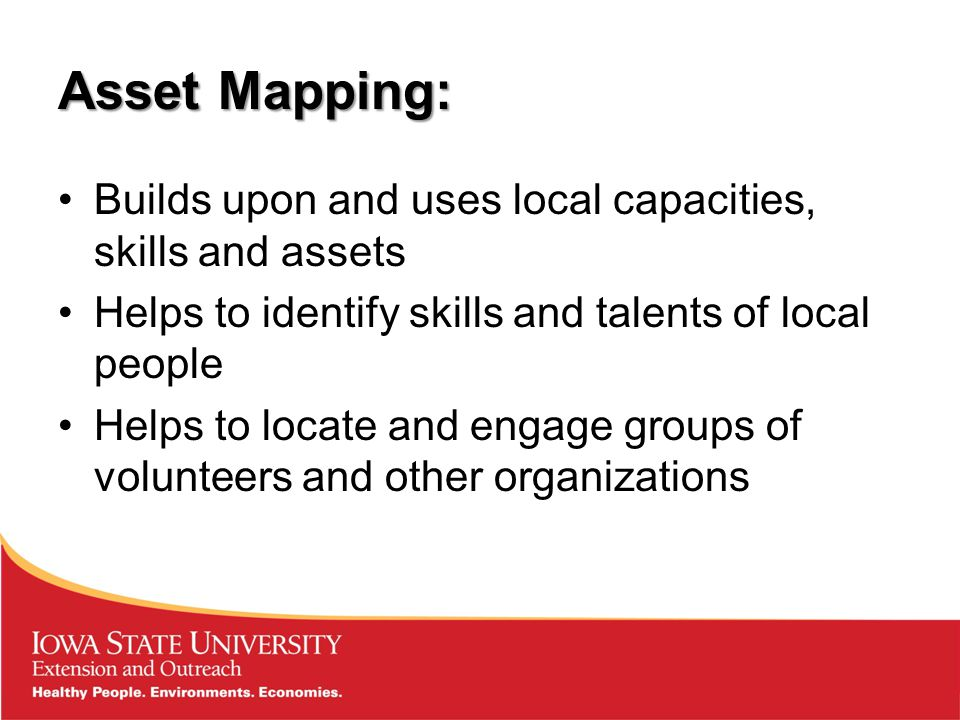 Asset Mapping: Builds upon and uses local capacities, skills and assets Helps to identify skills and talents of local people Helps to locate and engage groups of volunteers and other organizations