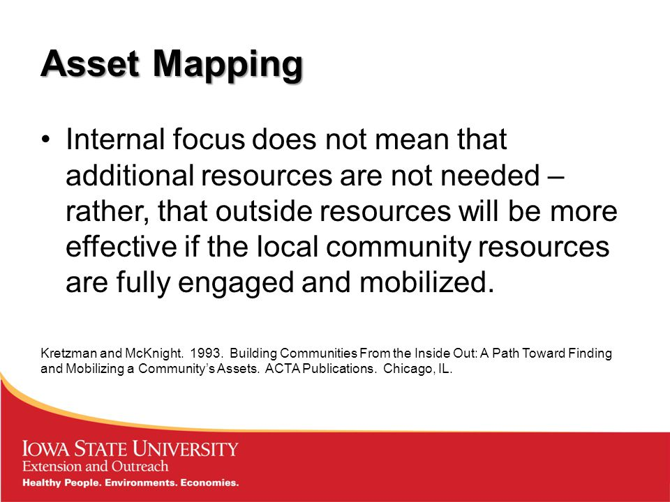 Asset Mapping Internal focus does not mean that additional resources are not needed – rather, that outside resources will be more effective if the local community resources are fully engaged and mobilized.