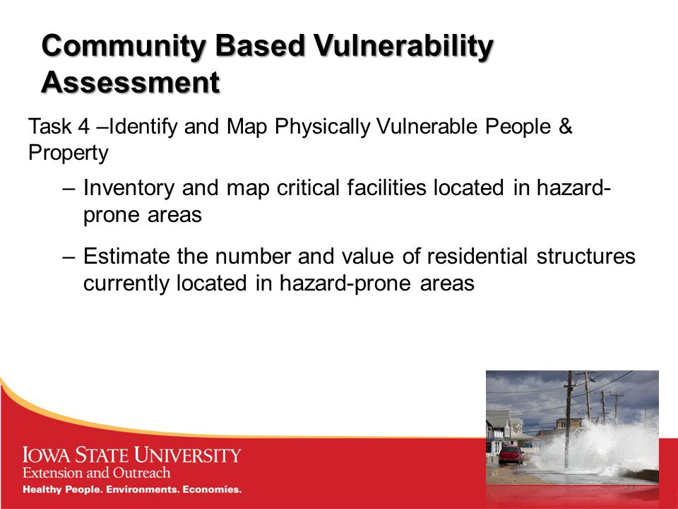 Community Based Vulnerability Assessment Task 4 –Identify and Map Physically Vulnerable People & Property –Inventory and map critical facilities located in hazard- prone areas –Estimate the number and value of residential structures currently located in hazard-prone areas 37
