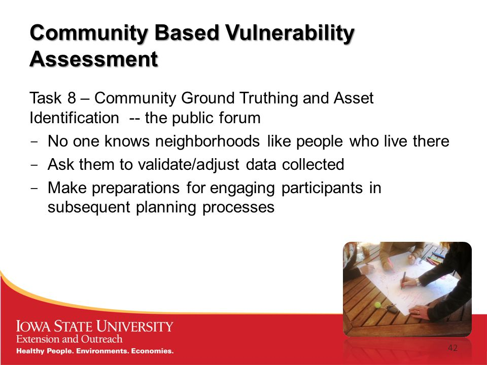 Community Based Vulnerability Assessment Task 8 – Community Ground Truthing and Asset Identification -- the public forum ­ No one knows neighborhoods like people who live there ­ Ask them to validate/adjust data collected ­ Make preparations for engaging participants in subsequent planning processes 42