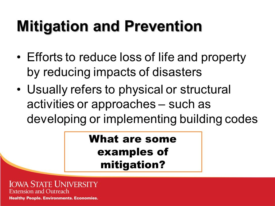 Mitigation and Prevention Efforts to reduce loss of life and property by reducing impacts of disasters Usually refers to physical or structural activities or approaches – such as developing or implementing building codes What are some examples of mitigation