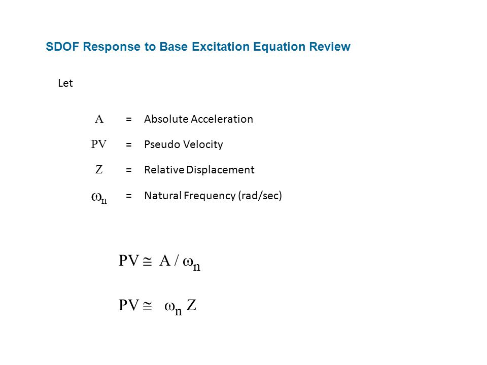 SDOF Response to Base Excitation Equation Review PV  A /  n PV   n Z A =Absolute Acceleration PV =Pseudo Velocity Z =Relative Displacement nn =Natural Frequency (rad/sec) Let