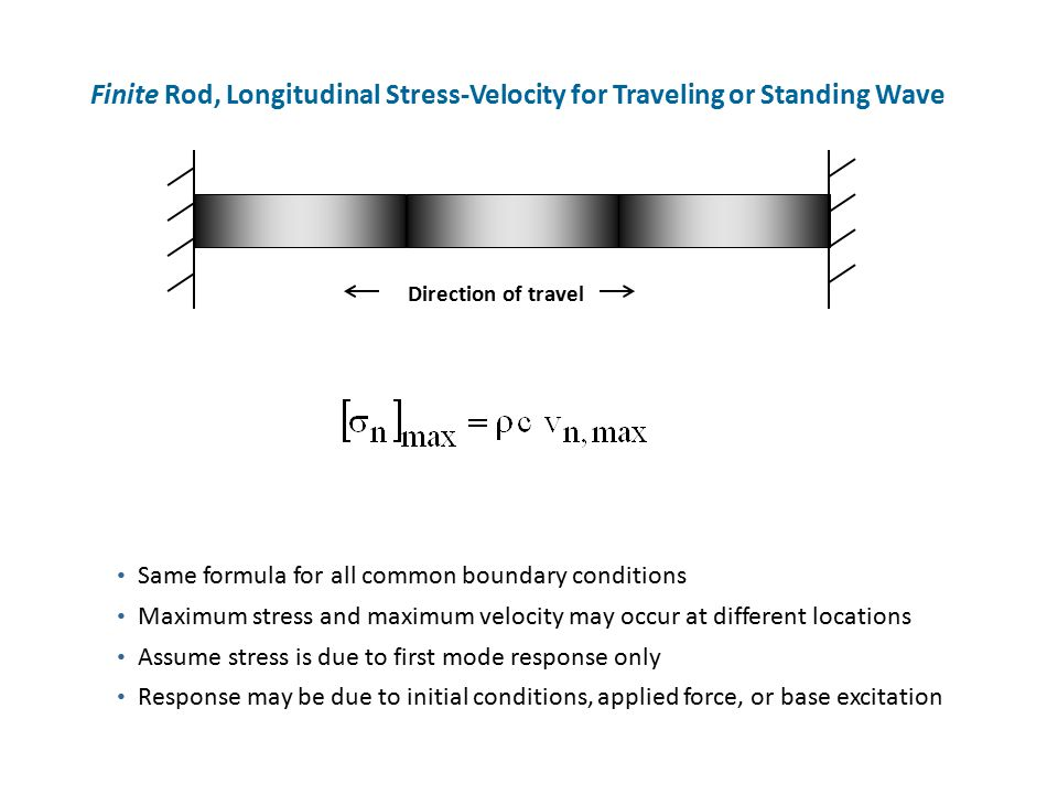 Finite Rod, Longitudinal Stress-Velocity for Traveling or Standing Wave Direction of travel Same formula for all common boundary conditions Maximum stress and maximum velocity may occur at different locations Assume stress is due to first mode response only Response may be due to initial conditions, applied force, or base excitation
