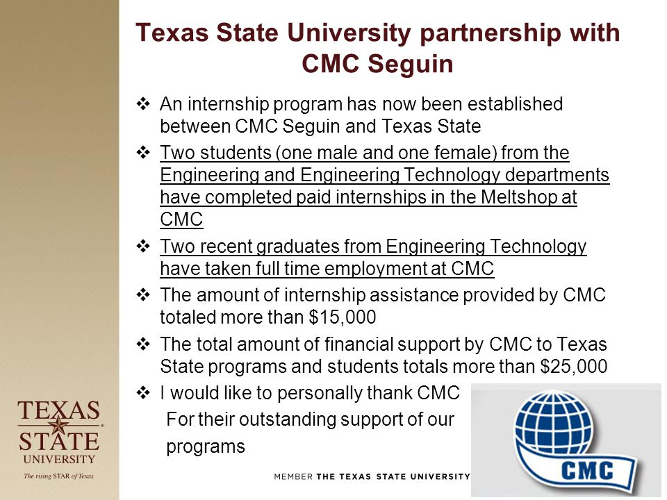 Texas State University partnership with CMC Seguin  An internship program has now been established between CMC Seguin and Texas State  Two students (one male and one female) from the Engineering and Engineering Technology departments have completed paid internships in the Meltshop at CMC  Two recent graduates from Engineering Technology have taken full time employment at CMC  The amount of internship assistance provided by CMC totaled more than $15,000  The total amount of financial support by CMC to Texas State programs and students totals more than $25,000  I would like to personally thank CMC For their outstanding support of our programs