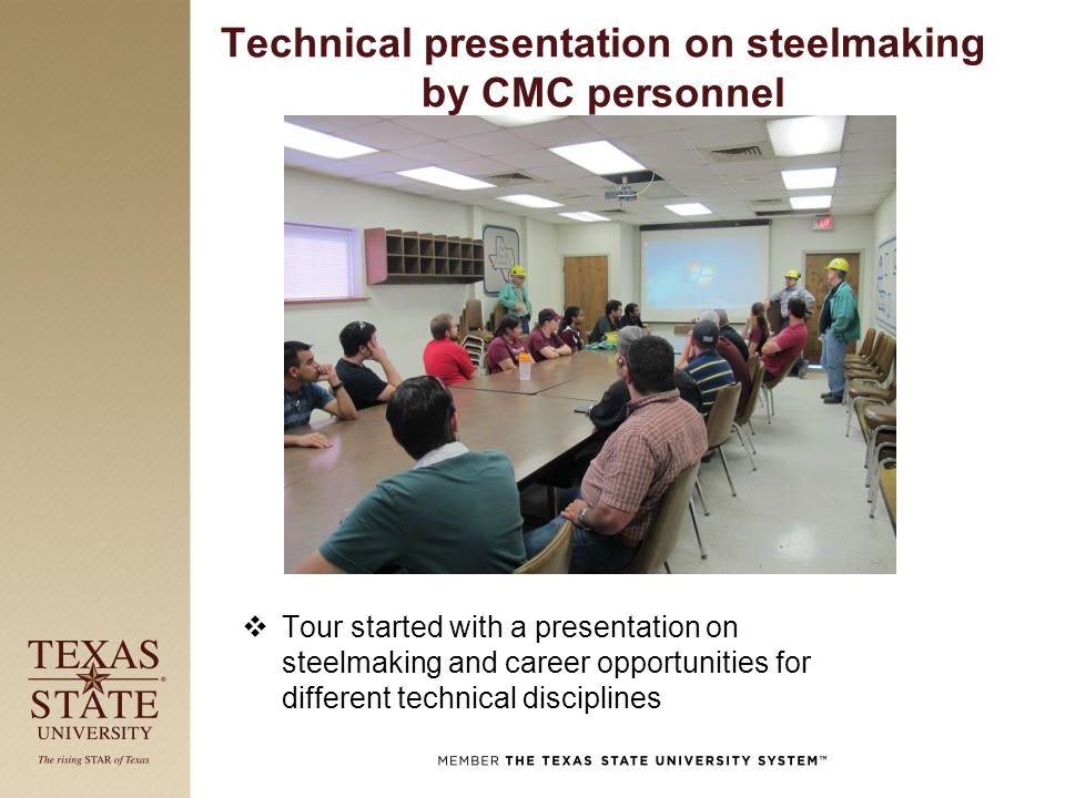 Technical presentation on steelmaking by CMC personnel  Tour started with a presentation on steelmaking and career opportunities for different technical disciplines